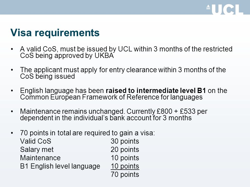 Visa requirements A valid CoS, must be issued by UCL within 3 months of the restricted CoS being approved by UKBA.