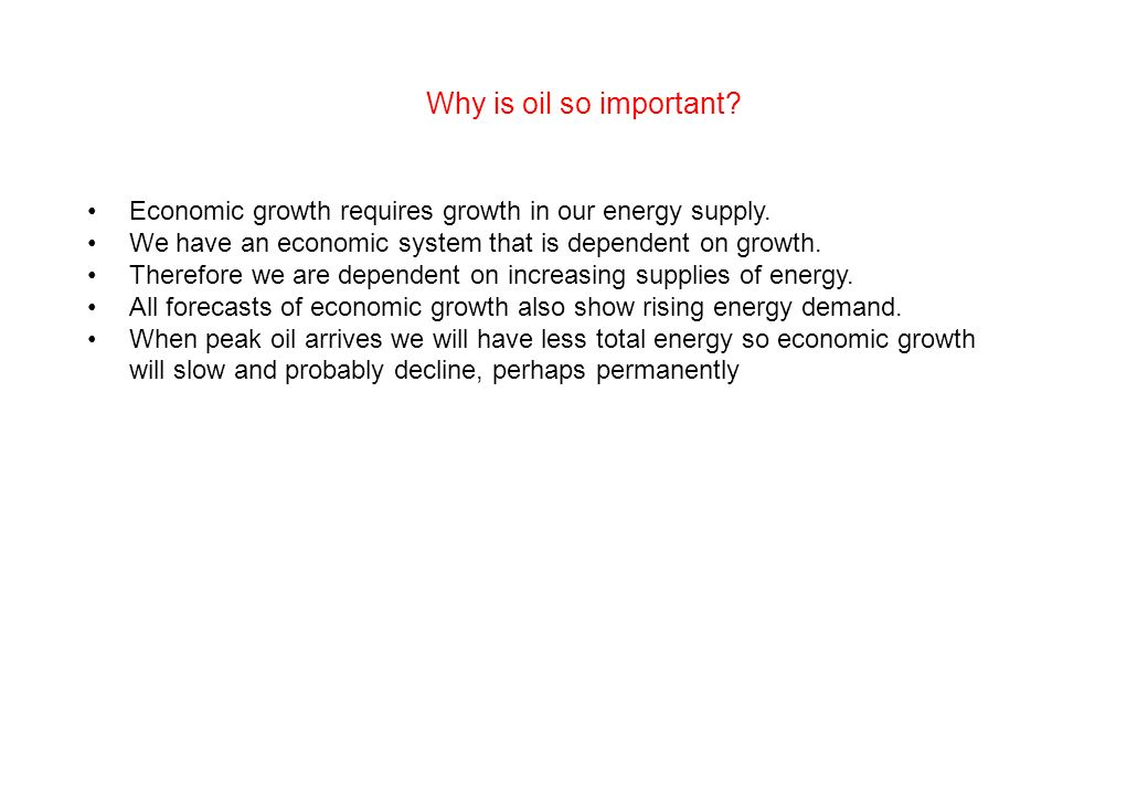 Why is oil so important Economic growth requires growth in our energy supply. We have an economic system that is dependent on growth.