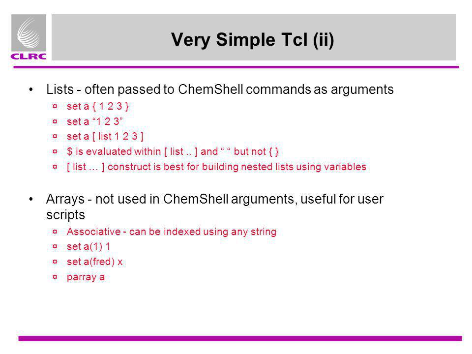 Very Simple Tcl (ii) Lists - often passed to ChemShell commands as arguments. set a { 1 2 3 } set a 1 2 3