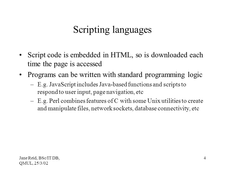 Scripting languages Script code is embedded in HTML, so is downloaded each time the page is accessed.