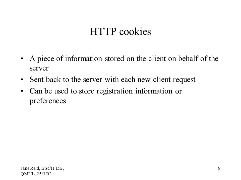 HTTP cookies A piece of information stored on the client on behalf of the server. Sent back to the server with each new client request.