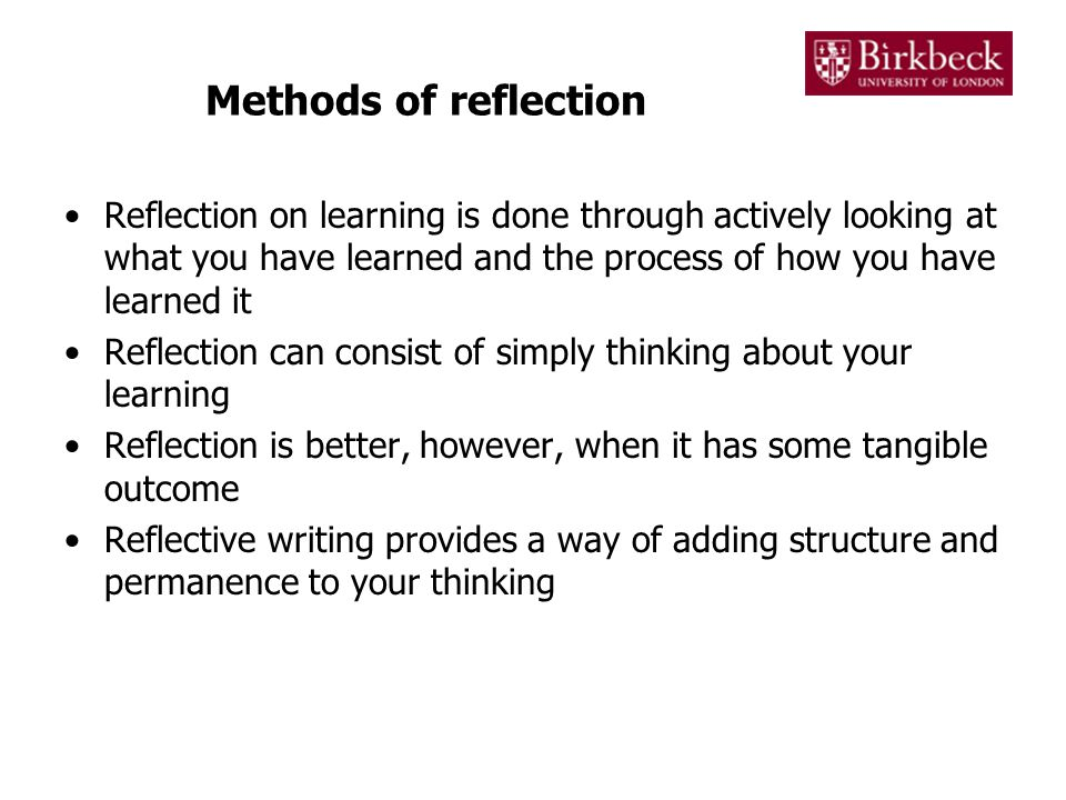 Methods of reflection Reflection on learning is done through actively looking at what you have learned and the process of how you have learned it.
