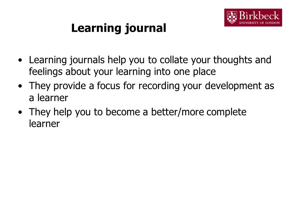 Learning journal Learning journals help you to collate your thoughts and feelings about your learning into one place.