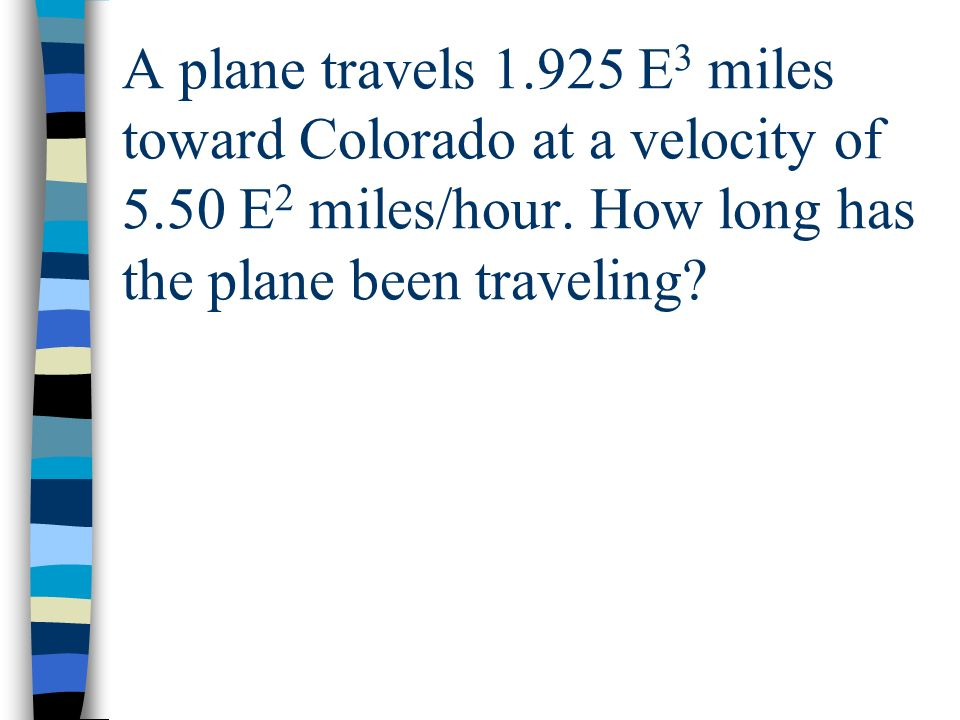 A plane travels 1. 925 E3 miles toward Colorado at a velocity of 5