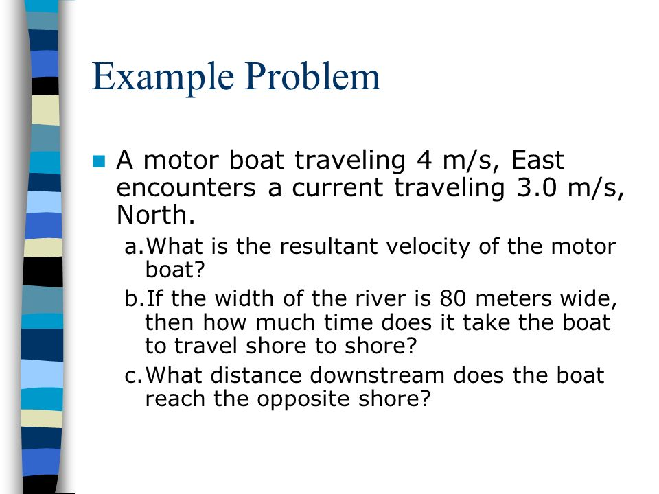 Example Problem A motor boat traveling 4 m/s, East encounters a current traveling 3.0 m/s, North. What is the resultant velocity of the motor boat
