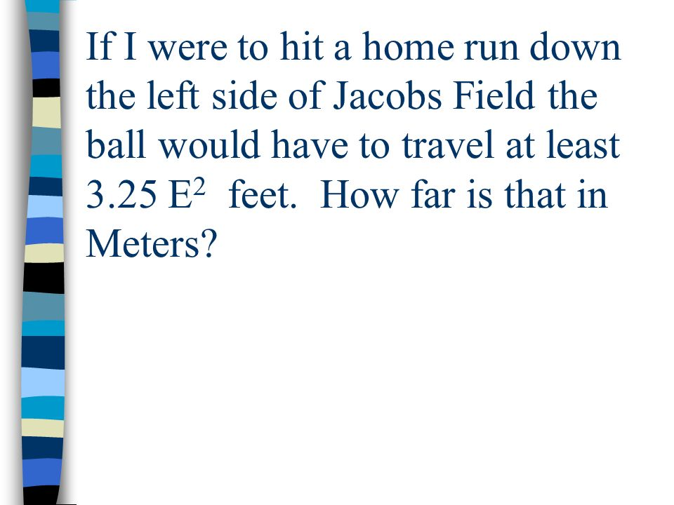 If I were to hit a home run down the left side of Jacobs Field the ball would have to travel at least 3.25 E2 feet.