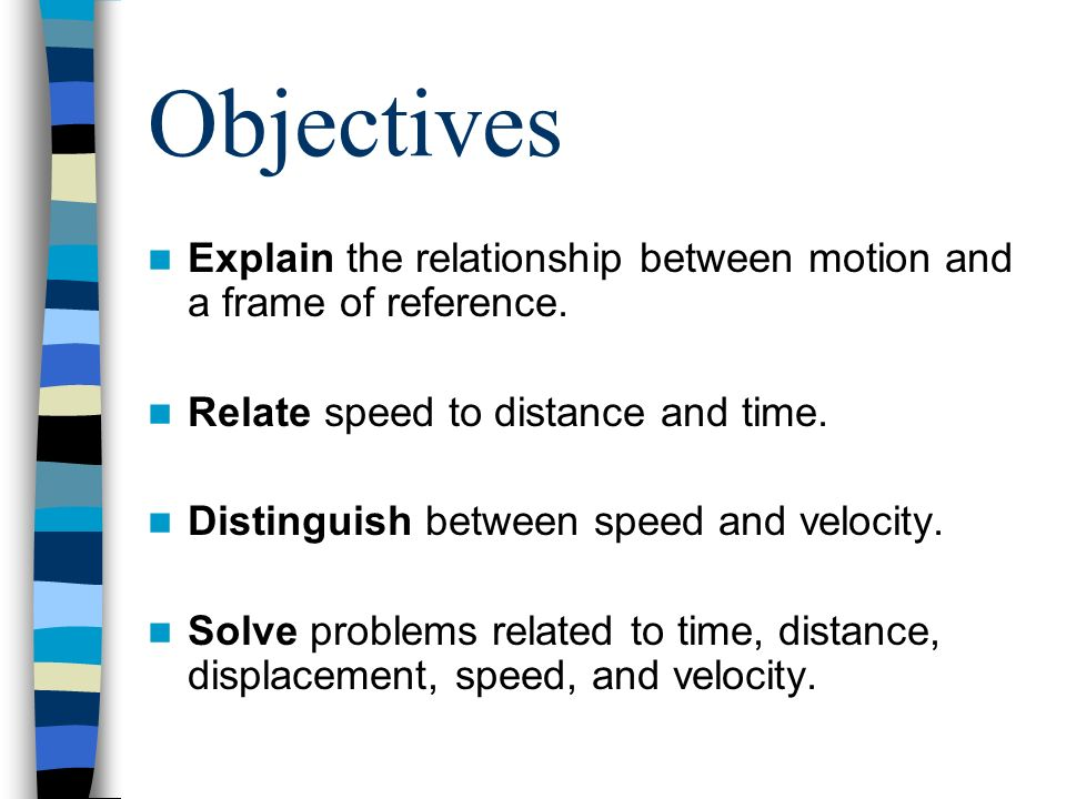Objectives Explain the relationship between motion and a frame of reference. Relate speed to distance and time.