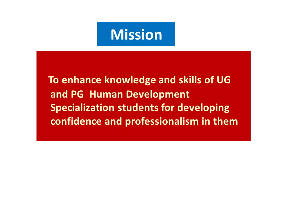 Mission To enhance knowledge and skills of UG and PG Human Development Specialization students for developing confidence and professionalism in them.