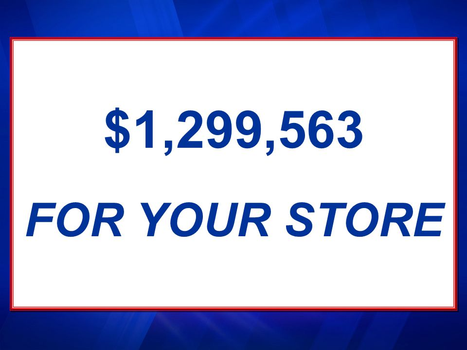 $1,299,563 FOR YOUR STORE. This amount divided between 1145 stores could mean $1,299,563 to you….over 1 million dollars.