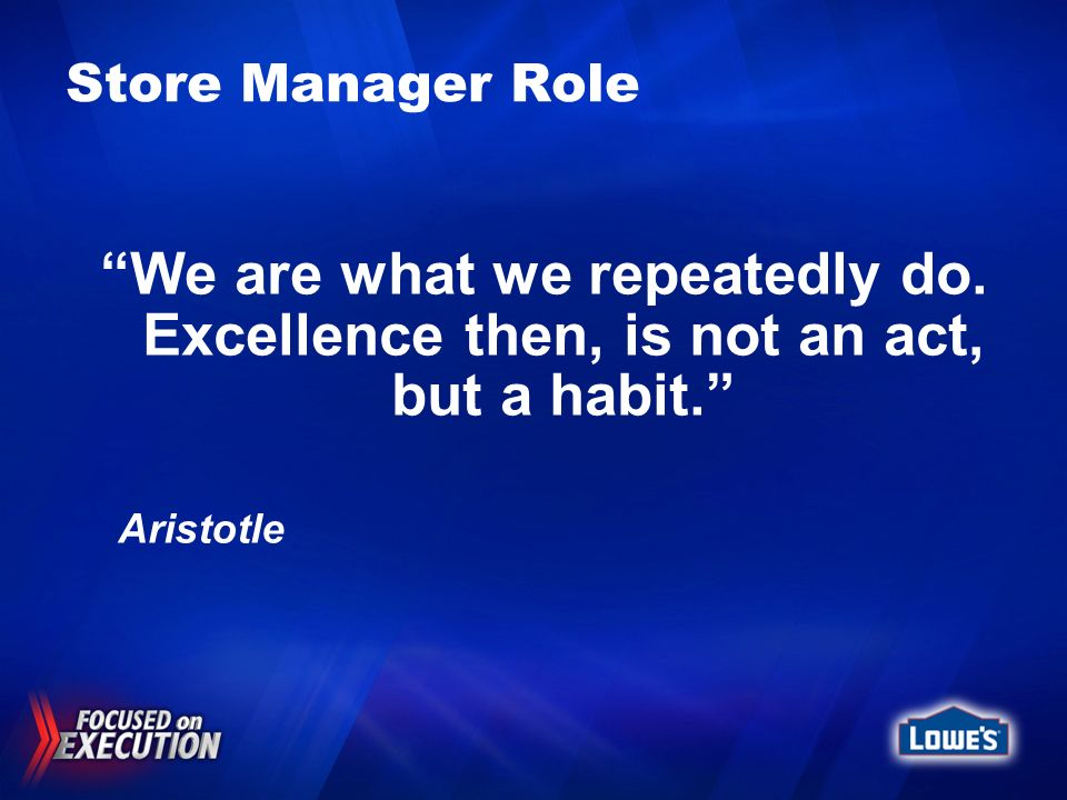 Store Manager Role We are what we repeatedly do. Excellence then, is not an act, but a habit. Aristotle.