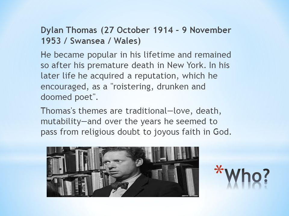 Dylan Thomas (27 October 1914 – 9 November 1953 / Swansea / Wales) He became popular in his lifetime and remained so after his premature death in New York. In his later life he acquired a reputation, which he encouraged, as a roistering, drunken and doomed poet . Thomas s themes are traditional—love, death, mutability—and over the years he seemed to pass from religious doubt to joyous faith in God.