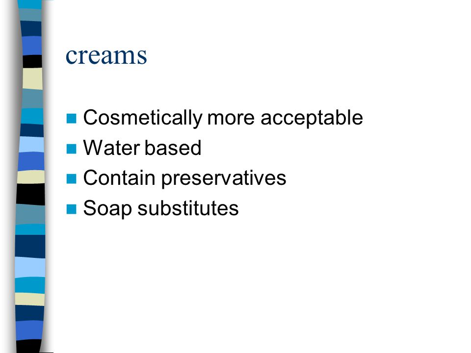 creams Cosmetically more acceptable Water based Contain preservatives
