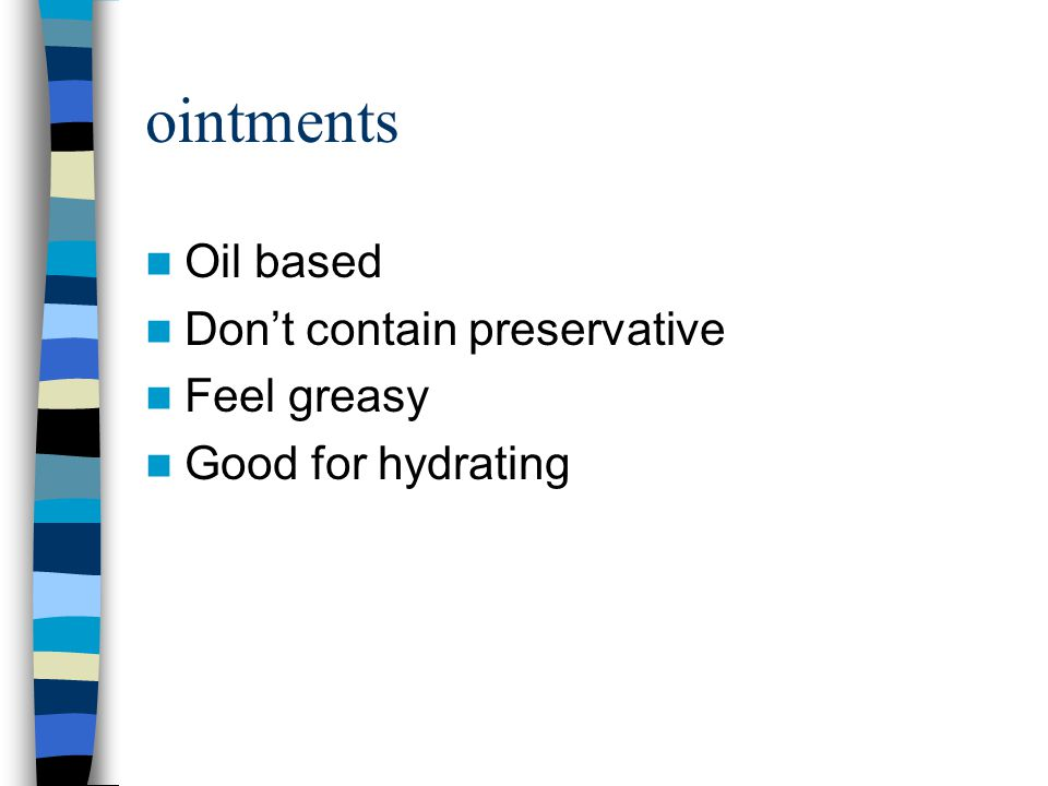 ointments Oil based Don't contain preservative Feel greasy
