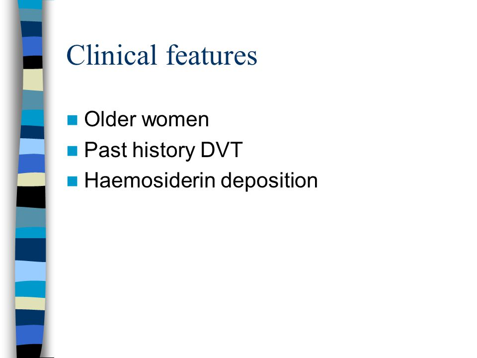 Clinical features Older women Past history DVT Haemosiderin deposition