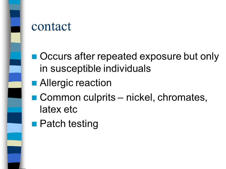 contact Occurs after repeated exposure but only in susceptible individuals. Allergic reaction. Common culprits – nickel, chromates, latex etc.