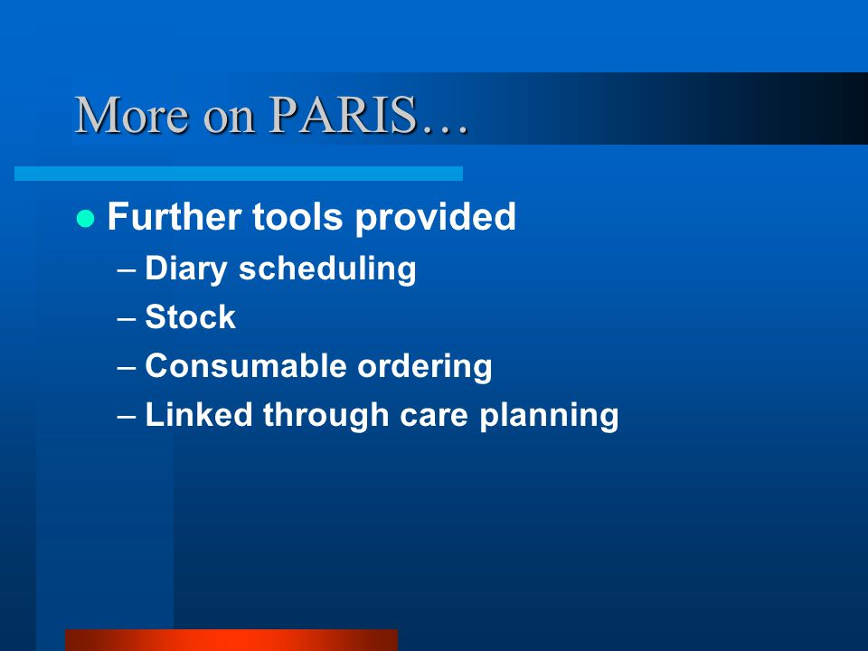 More on PARIS… Further tools provided Diary scheduling Stock
