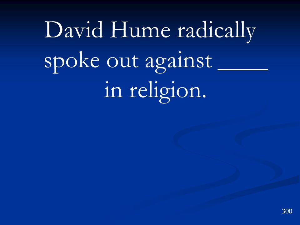 David Hume radically spoke out against ____ in religion.