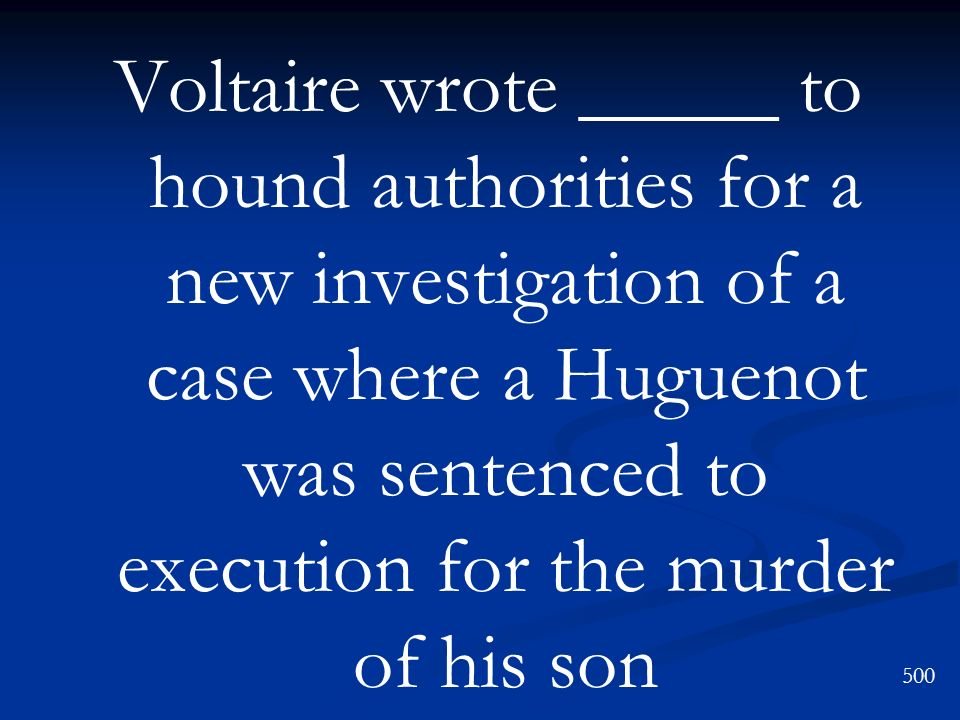 Voltaire wrote _____ to hound authorities for a new investigation of a case where a Huguenot was sentenced to execution for the murder of his son