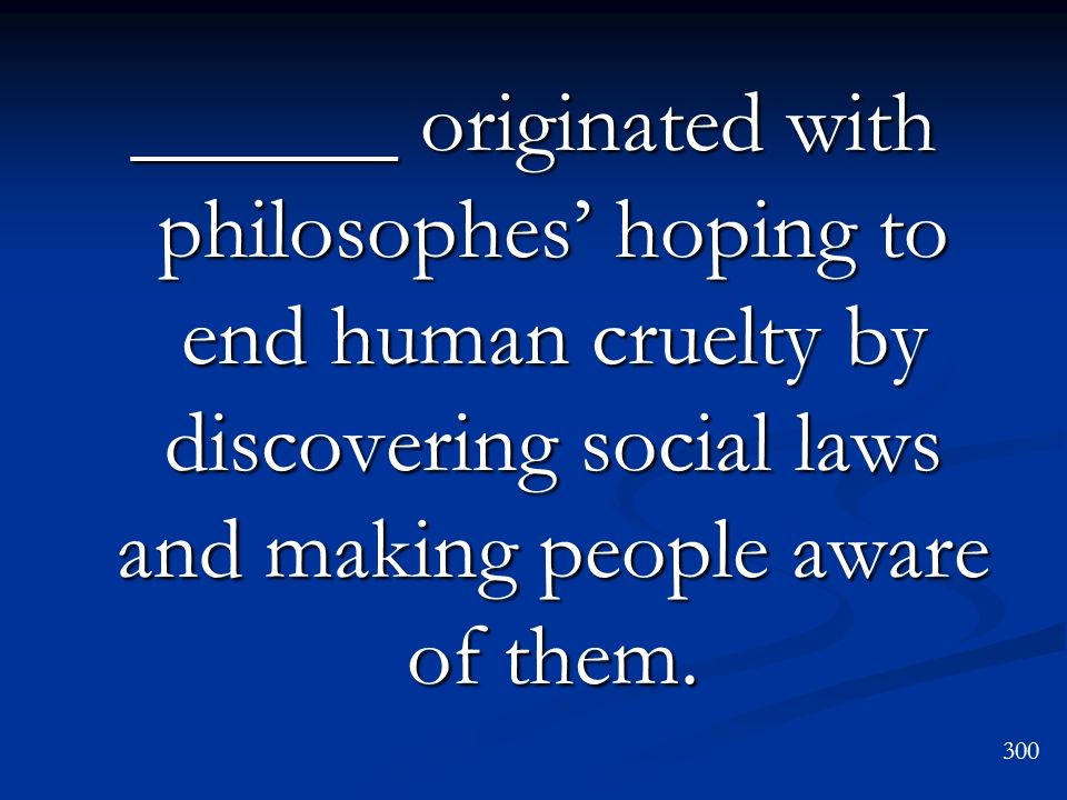 ______ originated with philosophes' hoping to end human cruelty by discovering social laws and making people aware of them.