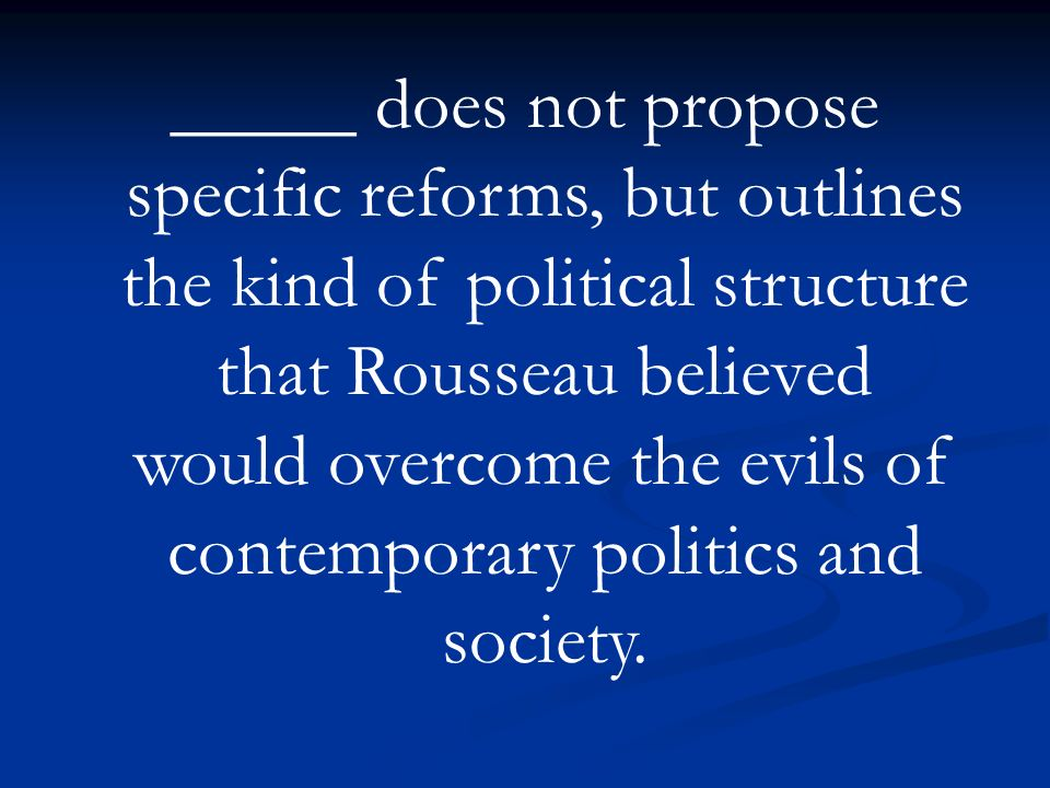 _____ does not propose specific reforms, but outlines the kind of political structure that Rousseau believed would overcome the evils of contemporary politics and society.