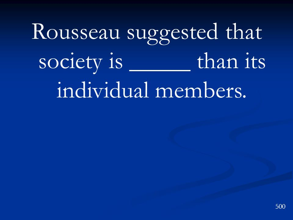 Rousseau suggested that society is _____ than its individual members.