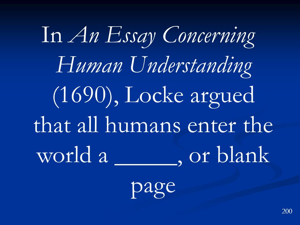 In An Essay Concerning Human Understanding (1690), Locke argued that all humans enter the world a _____, or blank page