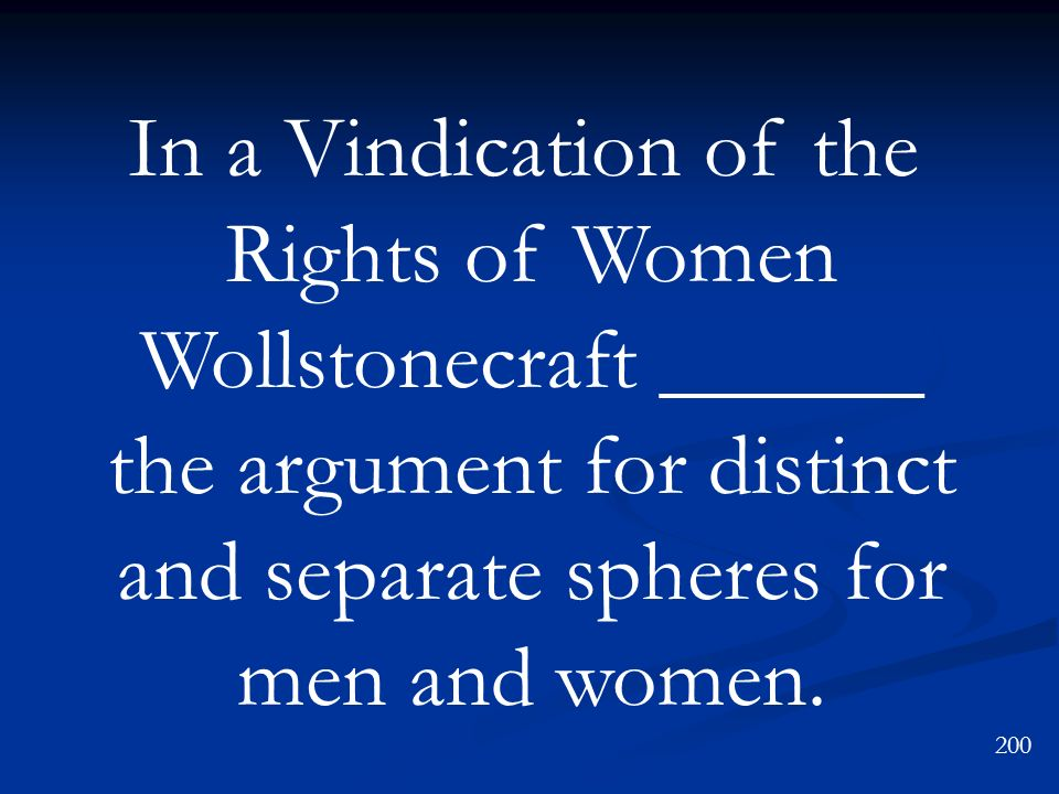 In a Vindication of the Rights of Women Wollstonecraft ______ the argument for distinct and separate spheres for men and women.