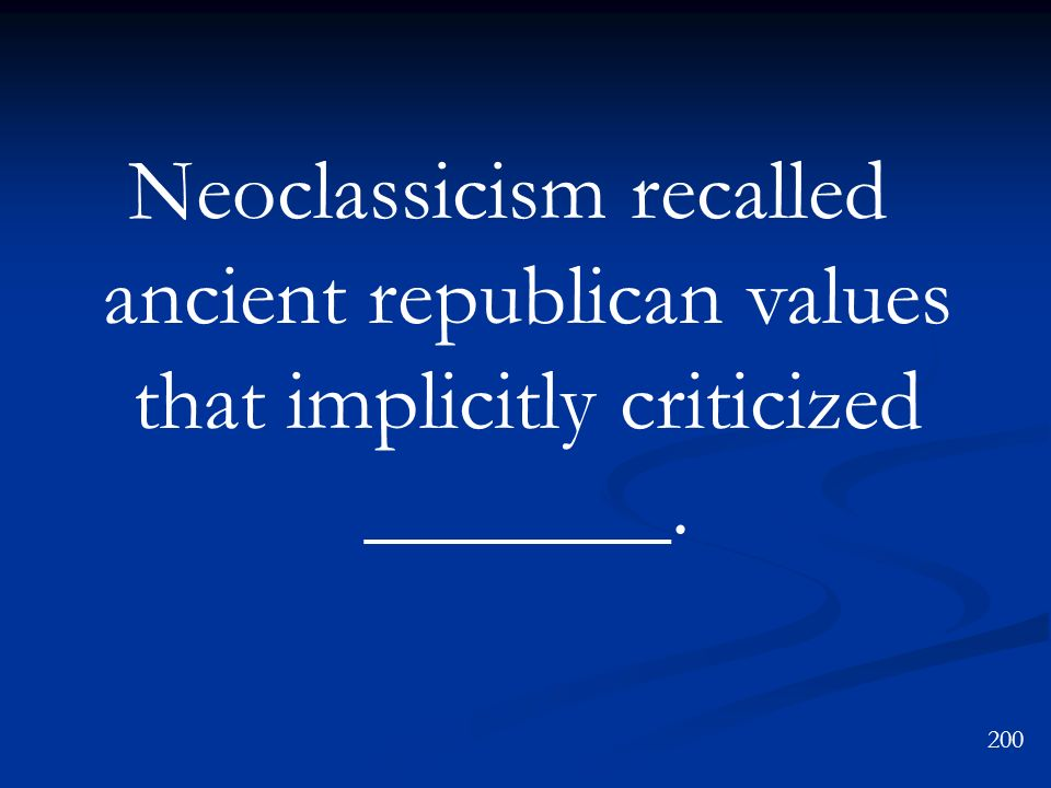 Neoclassicism recalled ancient republican values that implicitly criticized _______.