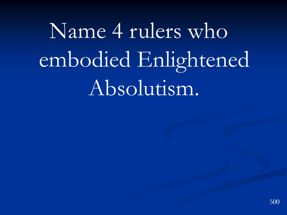 Name 4 rulers who embodied Enlightened Absolutism.