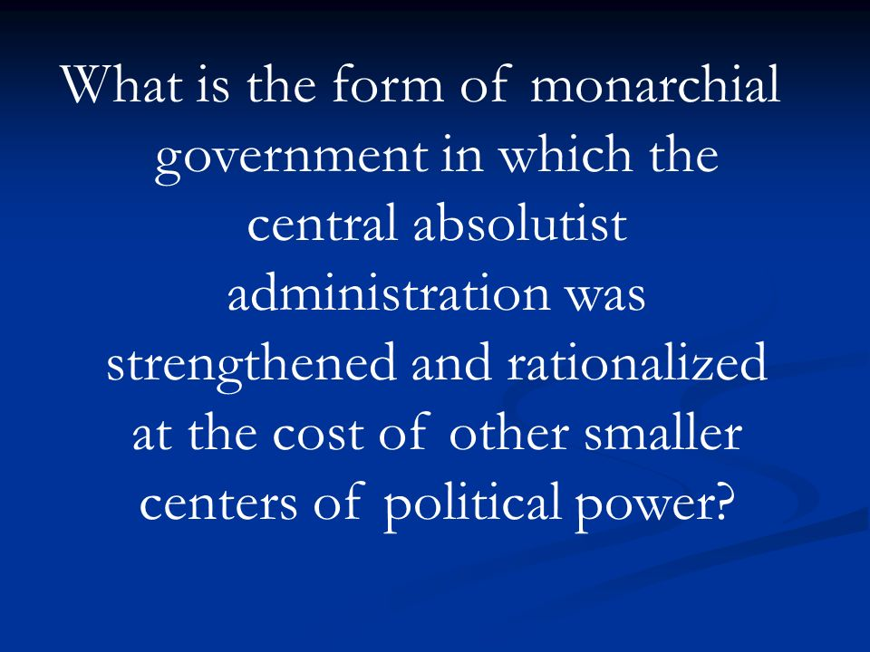 What is the form of monarchial government in which the central absolutist administration was strengthened and rationalized at the cost of other smaller centers of political power