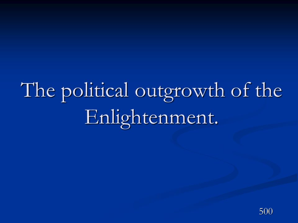 The political outgrowth of the Enlightenment.