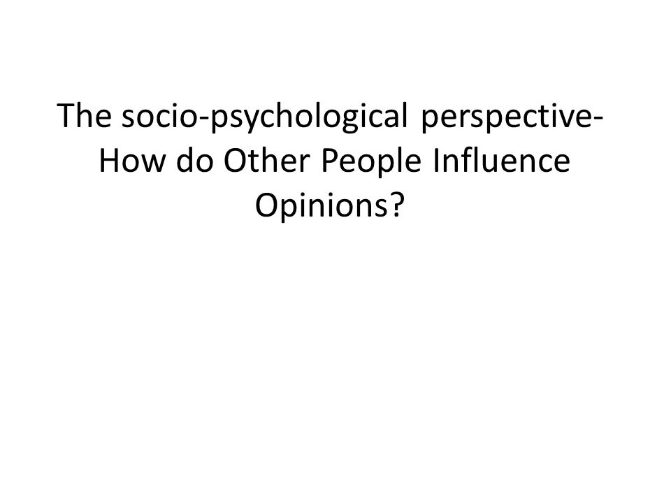 The socio-psychological perspective- How do Other People Influence Opinions