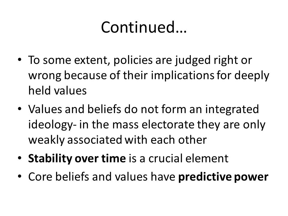 Continued… To some extent, policies are judged right or wrong because of their implications for deeply held values.