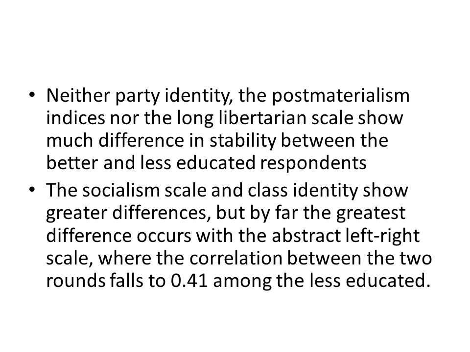 Neither party identity, the postmaterialism indices nor the long libertarian scale show much difference in stability between the better and less educated respondents