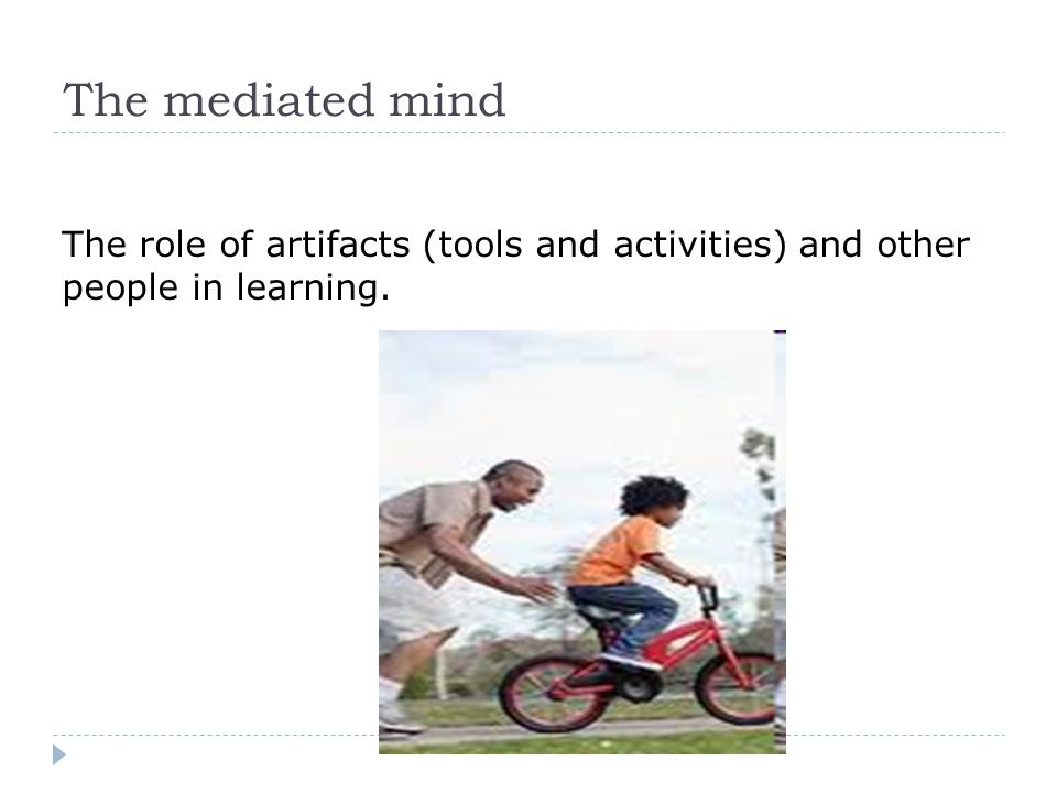 The mediated mind The role of artifacts (tools and activities) and other people in learning.