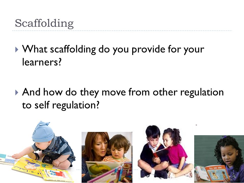 Scaffolding What scaffolding do you provide for your learners.