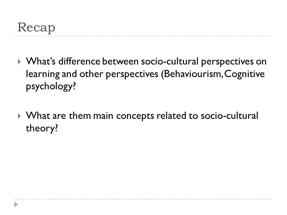 Recap What's difference between socio-cultural perspectives on learning and other perspectives (Behaviourism, Cognitive psychology