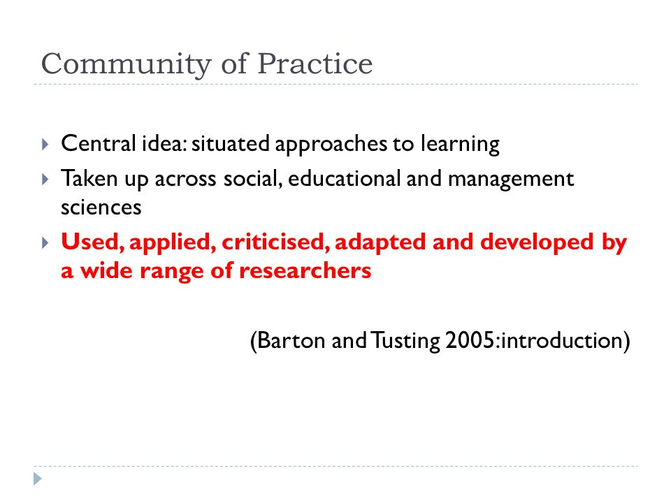 Community of Practice Central idea: situated approaches to learning