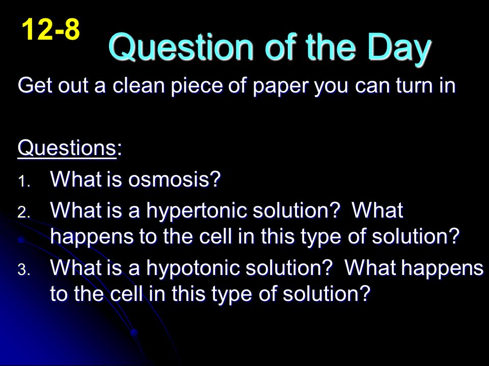 12-8 Question of the Day. Get out a clean piece of paper you can turn in. Questions: What is osmosis