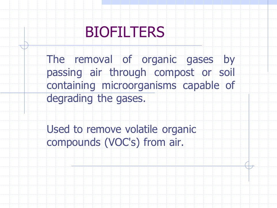 BIOFILTERS The removal of organic gases by passing air through compost or soil containing microorganisms capable of degrading the gases.