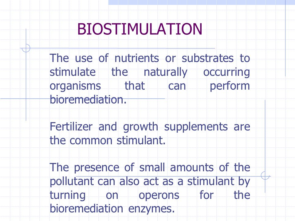 BIOSTIMULATION The use of nutrients or substrates to stimulate the naturally occurring organisms that can perform bioremediation.