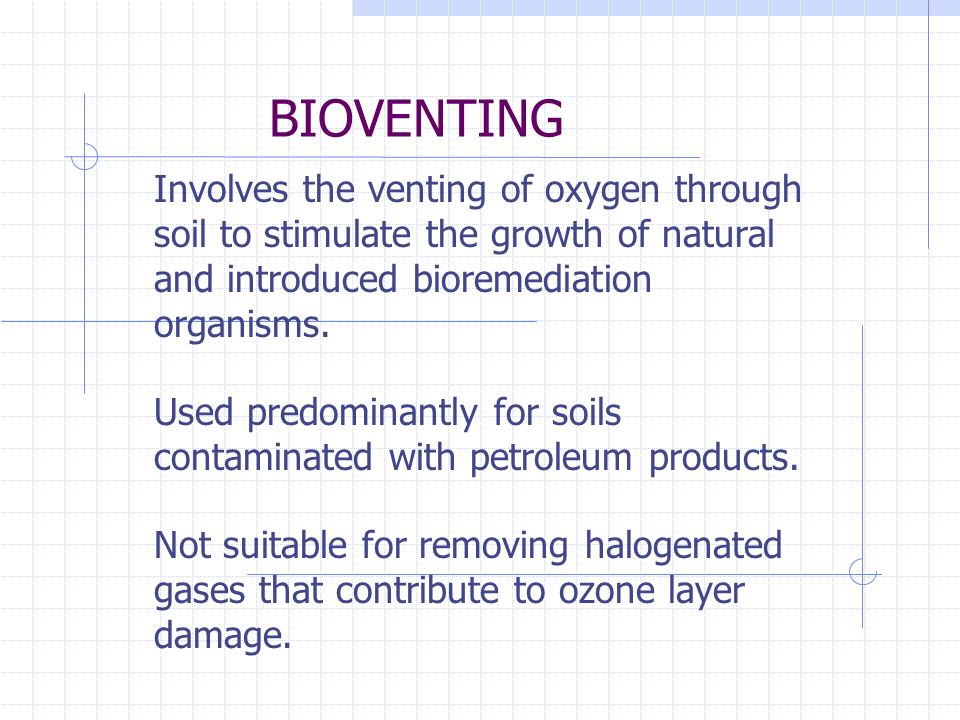 BIOVENTING Involves the venting of oxygen through soil to stimulate the growth of natural and introduced bioremediation organisms.