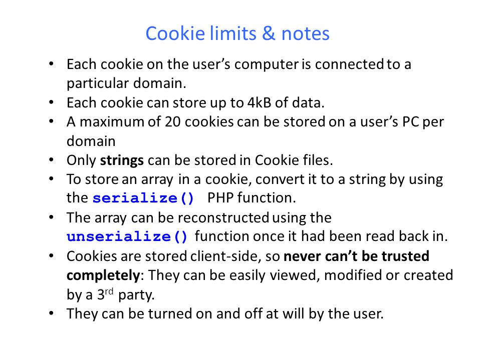 Cookie limits & notes Each cookie on the user's computer is connected to a particular domain. Each cookie can store up to 4kB of data.