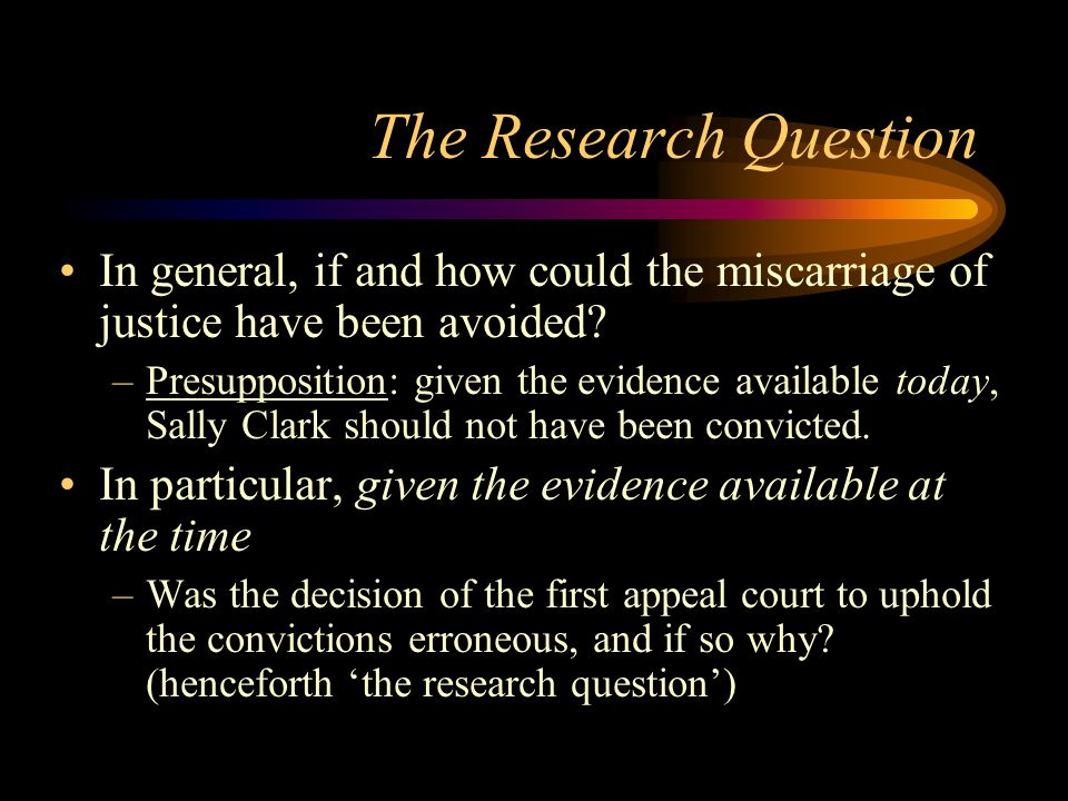 The Research Question In general, if and how could the miscarriage of justice have been avoided
