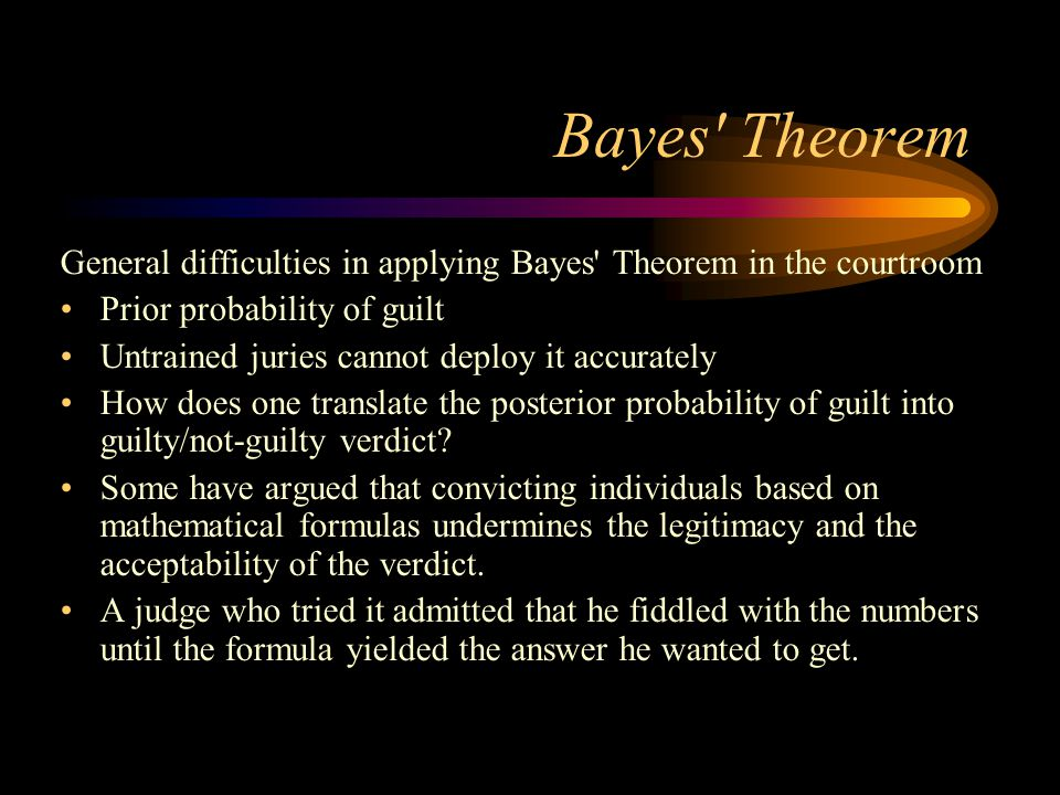 Bayes Theorem General difficulties in applying Bayes Theorem in the courtroom. Prior probability of guilt.