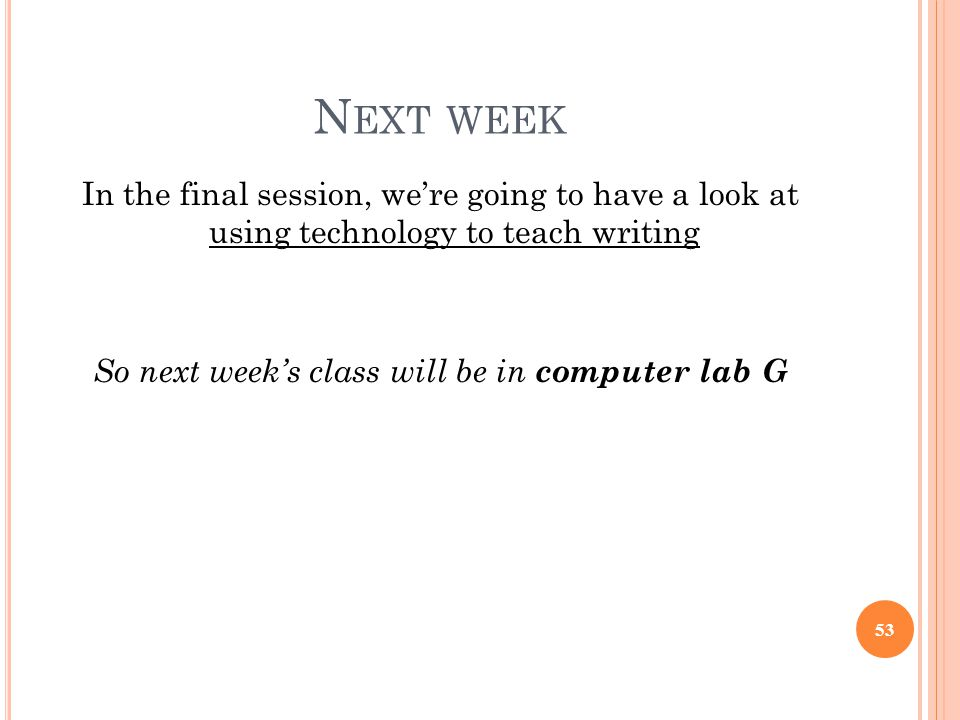 Next week In the final session, we're going to have a look at using technology to teach writing So next week's class will be in computer lab G