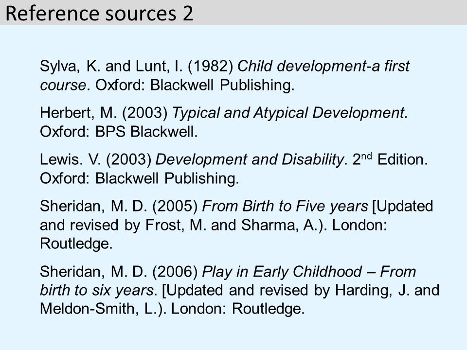 Reference sources 2 Sylva, K. and Lunt, I. (1982) Child development-a first course. Oxford: Blackwell Publishing.