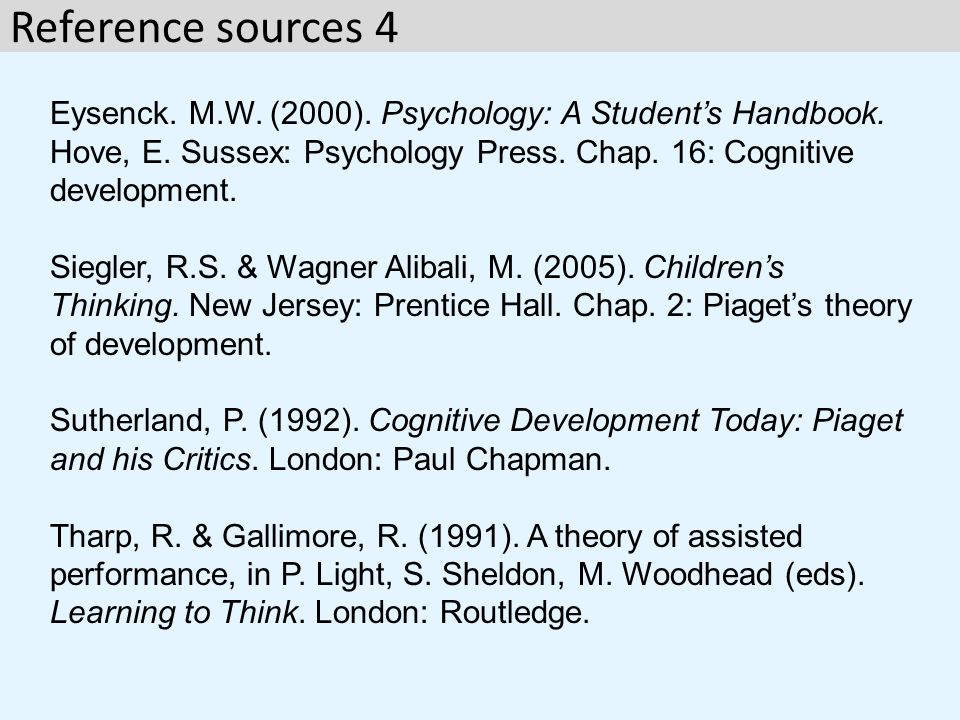 Reference sources 4 Eysenck. M.W. (2000). Psychology: A Student's Handbook. Hove, E. Sussex: Psychology Press. Chap. 16: Cognitive development.
