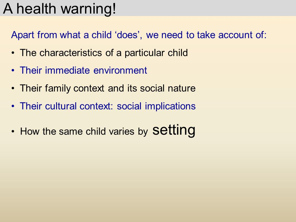 A health warning! Apart from what a child 'does', we need to take account of: The characteristics of a particular child.