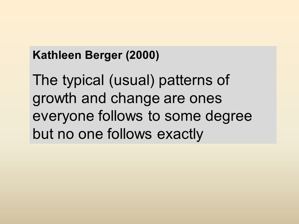 Kathleen Berger (2000) The typical (usual) patterns of growth and change are ones everyone follows to some degree but no one follows exactly.